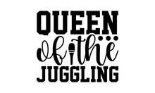 Queen Of The Juggling - Juggling T Shirts Design, Hand Drawn Lettering Phrase, Calligraphy T Shirt Design, Isolated On White Background, Svg Files For Cutting Cricut And Silhouette, EPS 10