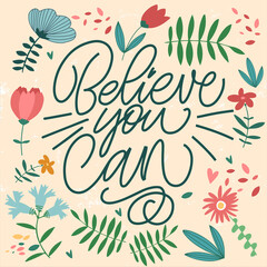 The inscription Believe you can on a yellow background with flowers and leaves. Text for postcard, invitation, T-shirt print design, banner, motivation poster. Isolated vector. Floral pattern.