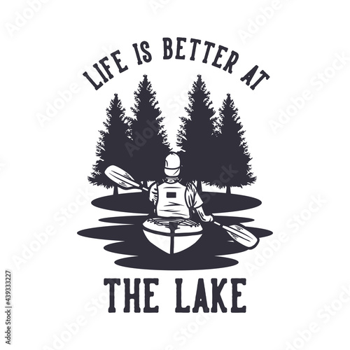 Valokuva t shirt design life is better at the lake with with man paddling kayak and river
