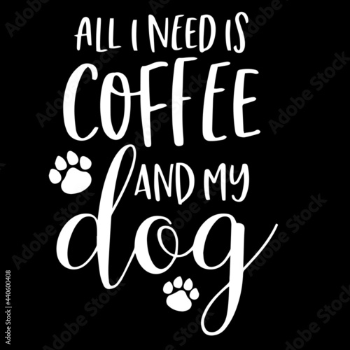 Fototapeta all i need is coffee and my dog on black background inspirational quotes,letteri