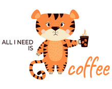 Sad, Upset, Grumpy Striped Tiger With A Cup Of Coffee. All I Need Is Coffee - Tagline. Vector Illustration. Cute Concept Animal Character For Design, Print, Decor, Cards And Banners