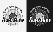 Always Bring Your Own Sunshine Lettering, Sunflower Motivational Quotes, Typography For T-shirt, Poster, Sticker And Card