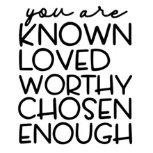 You Are Known Loved Worthy Chosen Enough Inspirational Funny Quotes, Motivational Positive Quotes, Silhouette Arts Lettering Design