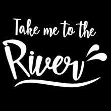 Take Me To The River On Black Background Inspirational Quotes,lettering Design