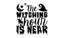 The Witching Hour Is Near - Halloween T Shirt Design, Hand Drawn Lettering Phrase Isolated On White Background, Calligraphy Graphic Design Typography Element, Hand Written Vector Sign, Svg