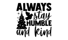 Always Stay Humble And Kind - Christmas SVG, Christmas Cut File, Christmas Cut File Quotes, Christmas Cut Files For Cutting Machines Like Cricut And Silhouette, Christmas T Shirt Design