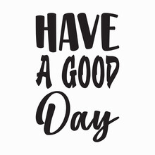 Have A Good Day Black Letter Quote