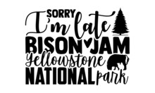 Sorry I'm Late Bison Jam Yellowstone National Park - Bison T Shirt Design, Hand Drawn Lettering Phrase, Calligraphy T Shirt Design, Svg Files For Cutting Cricut And Silhouette, Card, Flyer, EPS 10