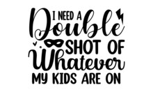 I Need A Double Shot Of Whatever My Kids Are On, Hand Lettering Illustration For Your Design, Hand Drawn Typography Poster Design