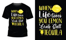 When Life Gives You Lemons Get Salt Grab A Tequila T-Shirt