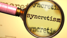 Syncretism And A Magnifying Glass On English Word Syncretism To Symbolize Studying, Examining Or Searching For An Explanation And Answers Related To A Concept Of Syncretism, 3d Illustration