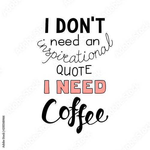 Hand drawn lettering funny quote I dont need an inspirational quote I need coffee Fototapet