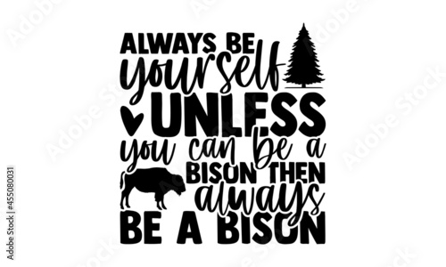 Fotografia Always be yourself unless you can be a bison then always be a bison - Bison t sh